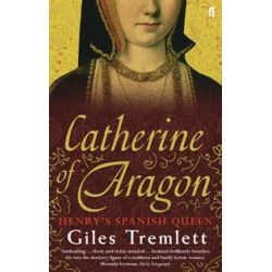 Catherine of Aragon, Henry's Spanish Queen by Giles Tremlett, 9780571235124.