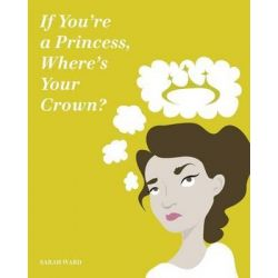 If You're a Princess, Where's Your Crown?, A Guide to Royalty by Sarah Ward, 9781495486630.