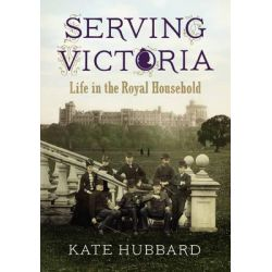 Serving Victoria, Life in the Royal Household by Kate Hubbard, 9780701183684.