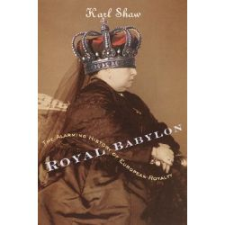 Royal Babylon, The Alarming History of European Royalty by Karl Shaw, 9780767907552.
