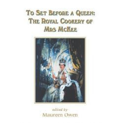 To Set Before a Queen, The Royal Cookery of Mrs Mckee by Maureen Owen, 9780852445587.
