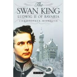 The Swan King, Ludwig II of Bavaria by Christopher McIntosh, 9781848858473.