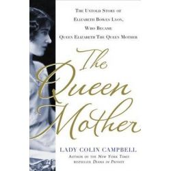 The Queen Mother, The Untold Story of Elizabeth Bowes Lyon, Who Became Queen Elizabeth the Queen Mother by Lady Colin Campbell, 9781250018977.