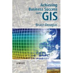 Achieving Business Success with GIS by Bruce Douglas, 9780470727249.