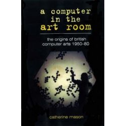 A Computer in the Art Room, The Origins of British Computer Arts 1950-1980 by Catherine Mason, 9781899163892.