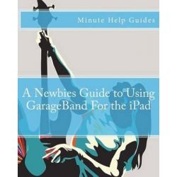 A Newbies Guide to Using GarageBand for the iPad by Minute Help Guides, 9781475251753.