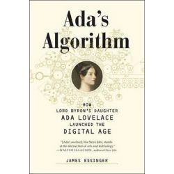 ADA's Algorithm, How Lord Byron's Daughter ADA Lovelace Launched the Digital Age by James Essinger, 9781612194080.