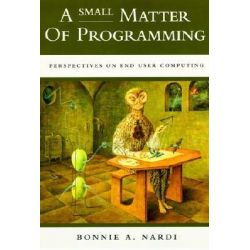 A Small Matter of Programming, Perspectives on End User Computing by Bonnie A. Nardi, 9780262140539.