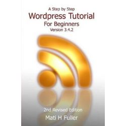 A Step by Step Wordpress Tutorial for Beginners, Version 3.4.2 by Mati H. Fuller, 9781300219927.