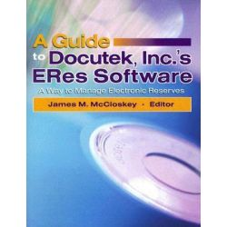 A Guide to Docutek Inc.'s ERes Software, A Way to Manage Electronic Reserves by James McCloskey, 9780789027832.