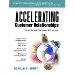 Accelerating Customer Relationships, Using CRM and Relationship Technologies by Ronald S Swift, 9780130889843.