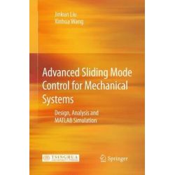 Advanced Sliding Mode Control for Mechanical Systems, Design, Analysis and MATLAB Simulation by Jinkun Liu, 9783642209062.