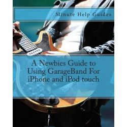 A Newbies Guide to Using GarageBand for iPhone and iPod Touch by Minute Help Guides, 9781475186116.