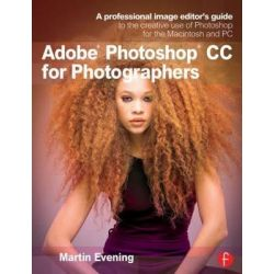 Adobe Photoshop CC for Photographers, A Professional Image Editor's Guide to the Creative Use of Photoshop for the Macintosh and PC by Martin Evening, 9780415711753.