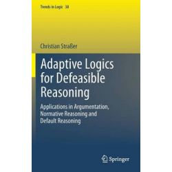 Adaptive Logic for Defeasible Reasoning, Applications in Argumentation, Normative Reasoning and Default Reasoning by Christian Strasser, 9783319007915.
