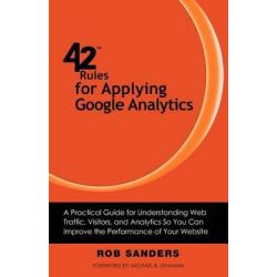 42 Rules for Applying Google Analytics, A Practical Guide for Understanding Web Traffic, Visitors and Analytics So You Can Improve the Performance of Your Website by Rob Sanders, 978160773