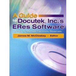 A Guide to Docutek, Inc.'s ERes Software : A Way to Manage Electronic Reserves, A Way to Manage Electronic Reserves by James McCloskey, 9780789027825.