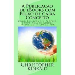 A Publicacao de eBooks Com Fluxo de Caixa Conceito, Como Publicar Seu Proprio eBook Amazon Kindle Passos Do Inicio Ao Fim by Christopher Kinkaid, 9781500684402.