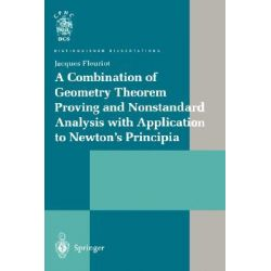 A Combination of Geometry Theorem Proving and Nonstandard Analysis with Application to Newton's Principia, Distinguished Dissertations, by Jacques Fleuriot, 9781852334666.
