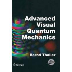 Advanced Visual Quantum Mechanics : Quantum Information, Atomic Physics, Relativistic Quantum Mechanics, Quantum Informa