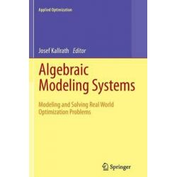 Algebraic Modeling Systems, Modeling and Solving Real World Optimization Problems by Josef Kallrath, 9783642442704.