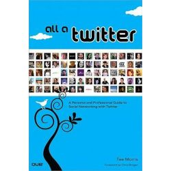 All a Twitter : A Personal and Professional Guide to Social Networking with Twitter, A Personal and Professional Guide to Social Networking with Twitter by Tee Morris, 9780789742285.