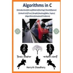 Algorithms in C, (Introduction)(Array)(Matrix)(Sorting)(Stack)(Queue)(Linked List)(Tree)(Graph)(Hashing)(Misc.Topics)(Algorithms)(Unsol by Harry H Chaudhary, 9781500137175.