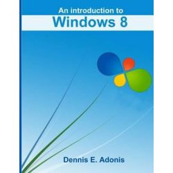 An Introduction to Windows 8 by Dennis E Adonis, 9781470030902.