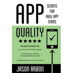 App Quality, Secrets for Agile App Teams by MR Jason Joseph Arbon, 9781499751277.