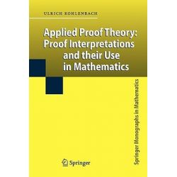 Applied Proof Theory, Proof Interpretations and Their Use in Mathematics by Ulrich Kohlenbach, 9783642096273.