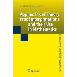 Applied Proof Theory, Proof Interpretations and Their Use in Mathematics by Ulrich Kohlenbach, 9783540775324.
