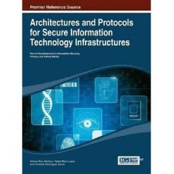 Architectures and Protocols for Secure Information Technology Infrastructures by Antonio Ruiz Martinez, 9781466645141.