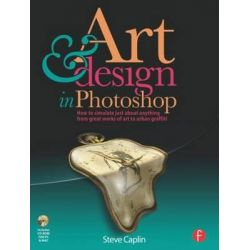 Art and Design in Photoshop, How to Simulate Just About Anything from Great Works of Art to Urban Graffiti by Steve Caplin, 9780240811093.