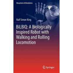 BiLBIQ, A Biologically Inspired Robot with Walking and Rolling Locomotion by Ralf Simon King, 9783642346811.