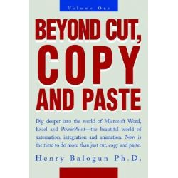 Beyond Cut, Copy and Paste, Dig Deeper Into the World of Microsoft Word, Excel and PowerPoint by Henry Balogun, 9780595273393.