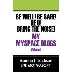 Be Well! Be Safe! Be U! Bring the Noise! My Myspace Blogs Volume I, Vol I by Moreno L Jackson, 9781432719548.