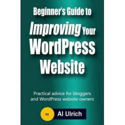 Beginner's Guide to Improving Your Wordpress Website, Practical Advice for Bloggers and Wordpress Website Owners by Al Ulrich, 9781494845964.