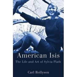 American Isis, The Life and Art of Sylvia Plath by Carl Rollyson, 9780312640248.