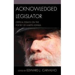 Acknowledged Legislator, Critical Essays on the Poetry of Martin Espada by Edward J. Carvalho, 9781611476415.