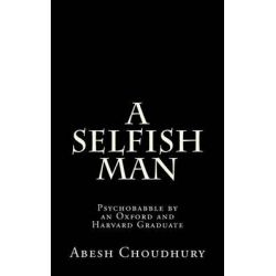 A Selfish Man, Psychobabble by an Oxford and Harvard Graduate by Abesh Choudhury, 9781470042356.