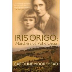 Iris Origo, Marchesa of Val D'Orcia by Caroline Moorehead, 9780749016562.