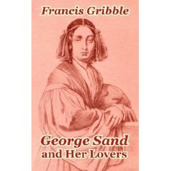 George Sand and Her Lovers by Francis Gribble, 9781410208354.