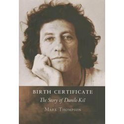 Birth Certificate, The Story of Danilo Kis by Mark Thompson, 9780801448881.