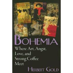 Bohemia, Where Art, Angst, Love, and Strong Coffee Meet by Herbert Gold, 9780975366240.