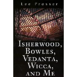 Isherwood, Bowles, Vedanta, Wicca, and Me by Lee Prosser, 9780595202843.