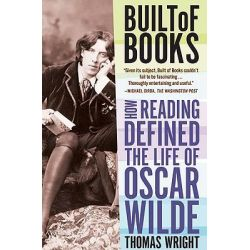 Built of Books, How Reading Defined the Life of Oscar Wilde by Thomas Wright, 9780805092462.