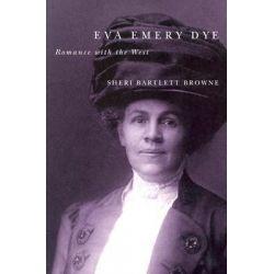 Eva Emery Dye, Romance with the West by Sheri Bartlett Browne, 9780870710087.