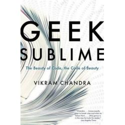 Geek Sublime, The Beauty of Code, the Code of Beauty by Vikram Chandra, 9781555976859.