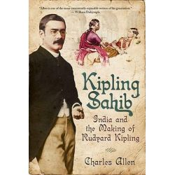 Kipling Sahib, India and the Making of Rudyard Kipling by Charles Allen, 9781605980904.