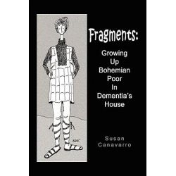 Fragments, Growing Up Bohemian Poor in Dementia's House by Susan Canavarro, 9781450047777.
